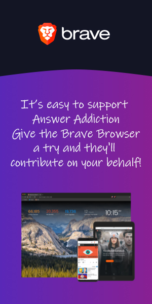It's easy to support Answer Addiction - Give the Brave Browser a try and they'll contribute on your behalf!